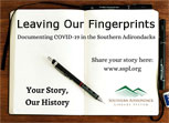 Leaving Our Fingerprints: Documenting COVID-19 in the Southern Adirondacks. Your Story, Our History. Share your story here ... Southern Adirondack Library System